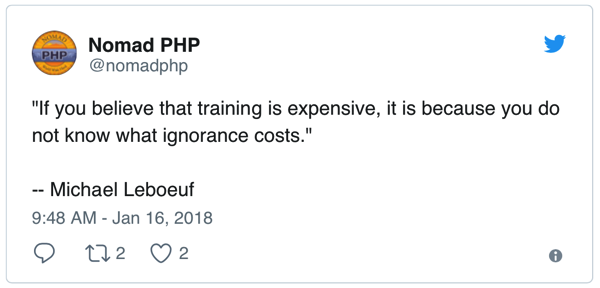 If you believe that training is expensive, it is because you do not know what ignorance costs. -- Michael Leboeuf - Tweet by NomadPHP